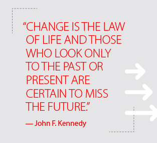 """Change is the law of life and those who look only to the past or present are certain to miss the future."" – John F. Kennedy"